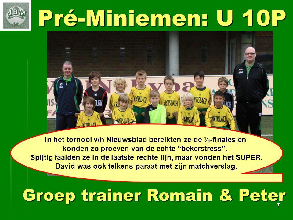 7 Pré-Miniemen: U 10P Groep trainer Romain & Peter In het tornooi v/h Nieuwsblad bereikten ze de ¼-finales en konden zo proeven van de echte bekerstress .