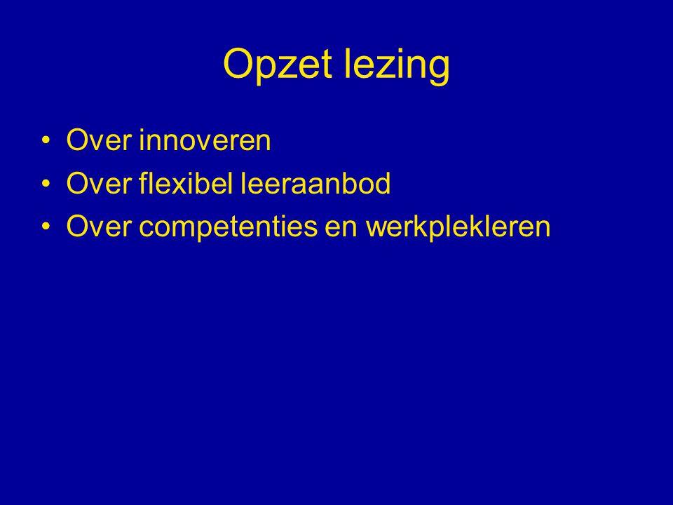 Opzet lezing Over innoveren Over flexibel leeraanbod Over competenties en werkplekleren