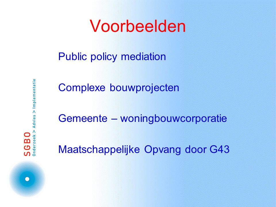 Voorbeelden Public policy mediation Complexe bouwprojecten Gemeente – woningbouwcorporatie Maatschappelijke Opvang door G43