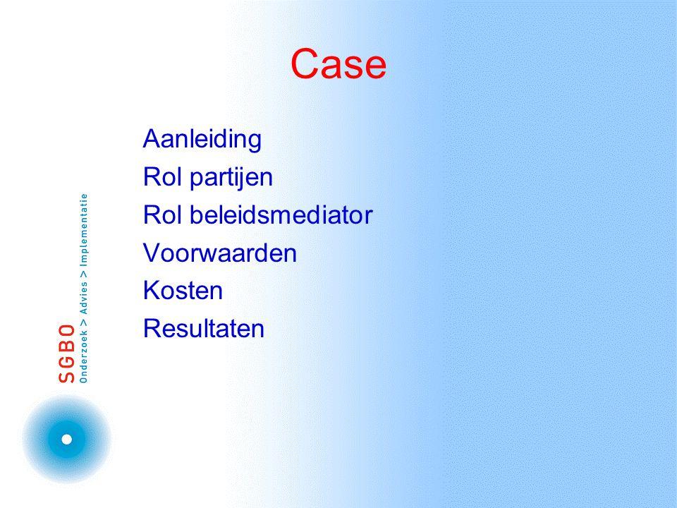 Case Aanleiding Rol partijen Rol beleidsmediator Voorwaarden Kosten Resultaten