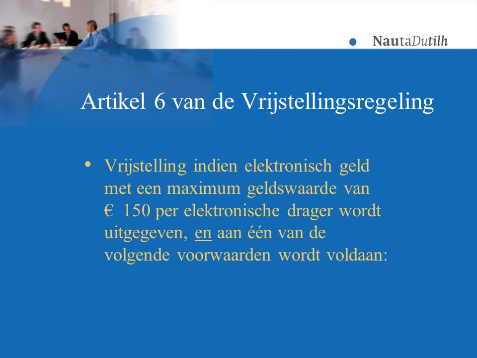 Artikel 6 van de Vrijstellingsregeling  Vrijstelling indien elektronisch geld met een maximum geldswaarde van € 150 per elektronische drager wordt uitgegeven, en aan één van de volgende voorwaarden wordt voldaan: