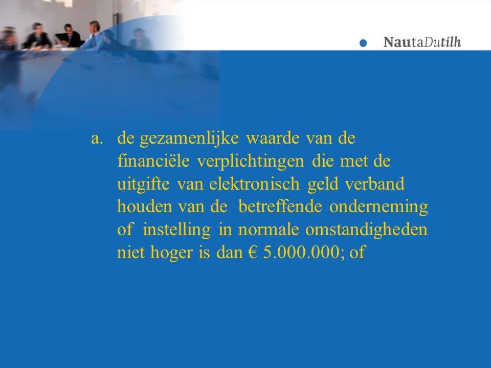 a.de gezamenlijke waarde van de financiële verplichtingen die met de uitgifte van elektronisch geld verband houden van de betreffende onderneming of instelling in normale omstandigheden niet hoger is dan € 5.000.000; of