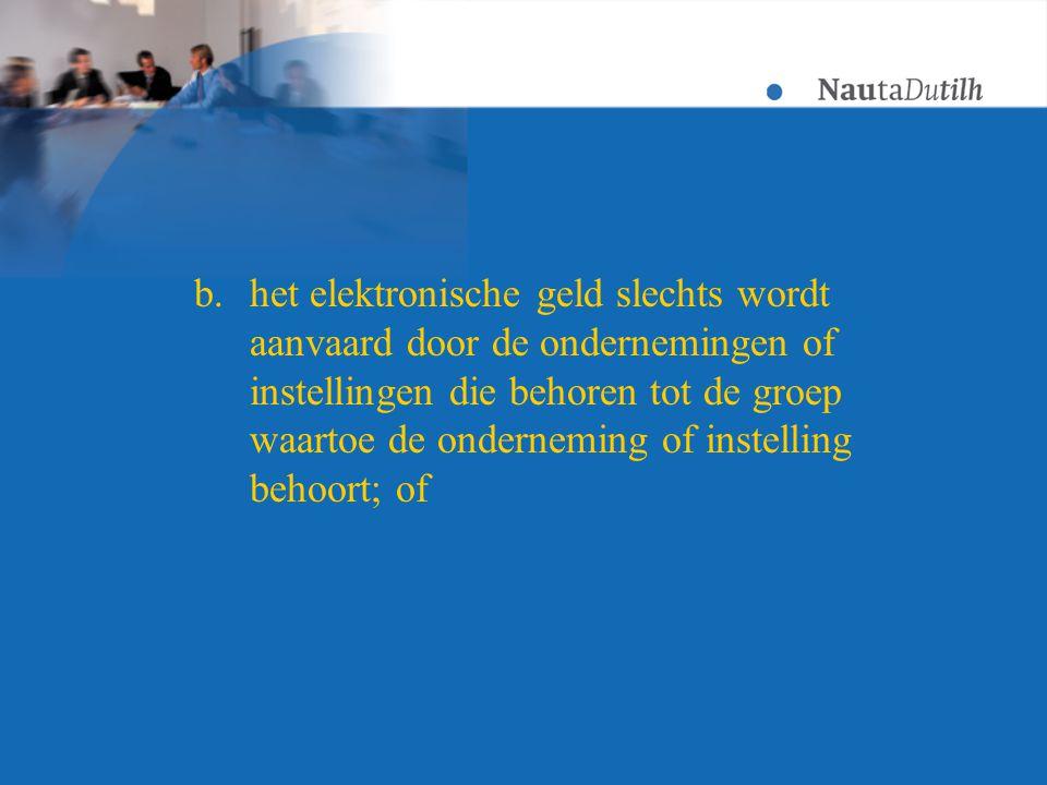 b.het elektronische geld slechts wordt aanvaard door de ondernemingen of instellingen die behoren tot de groep waartoe de onderneming of instelling behoort; of