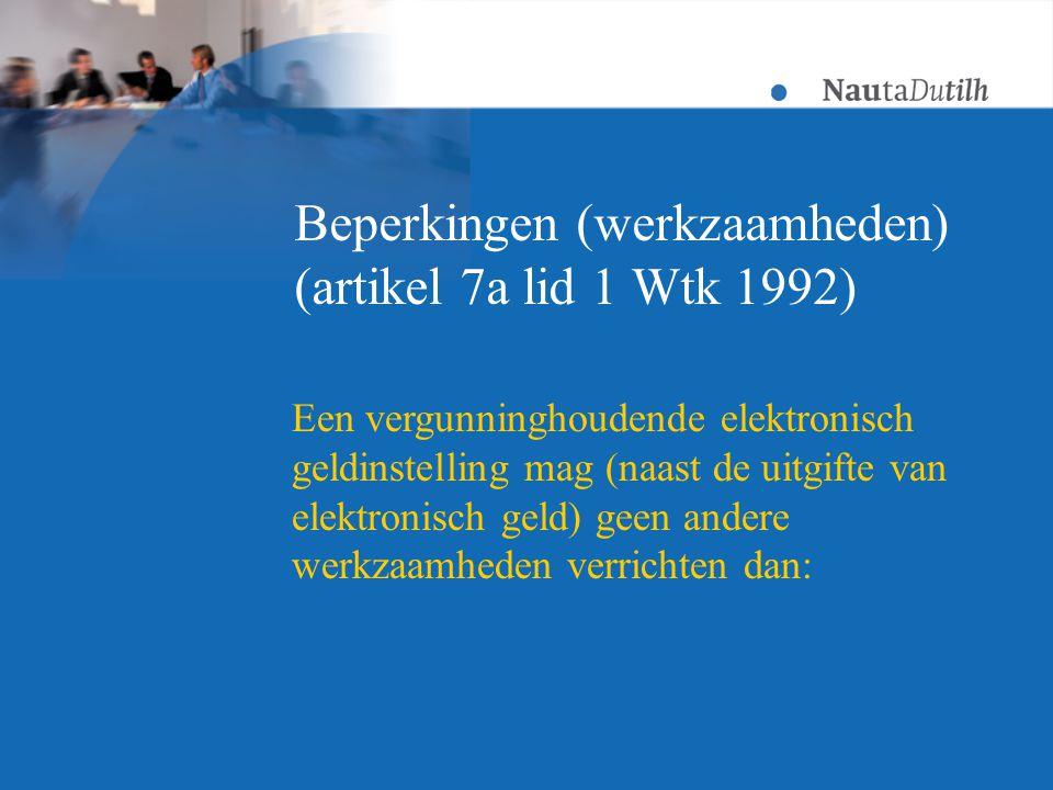 Beperkingen (werkzaamheden) (artikel 7a lid 1 Wtk 1992) Een vergunninghoudende elektronisch geldinstelling mag (naast de uitgifte van elektronisch geld) geen andere werkzaamheden verrichten dan: