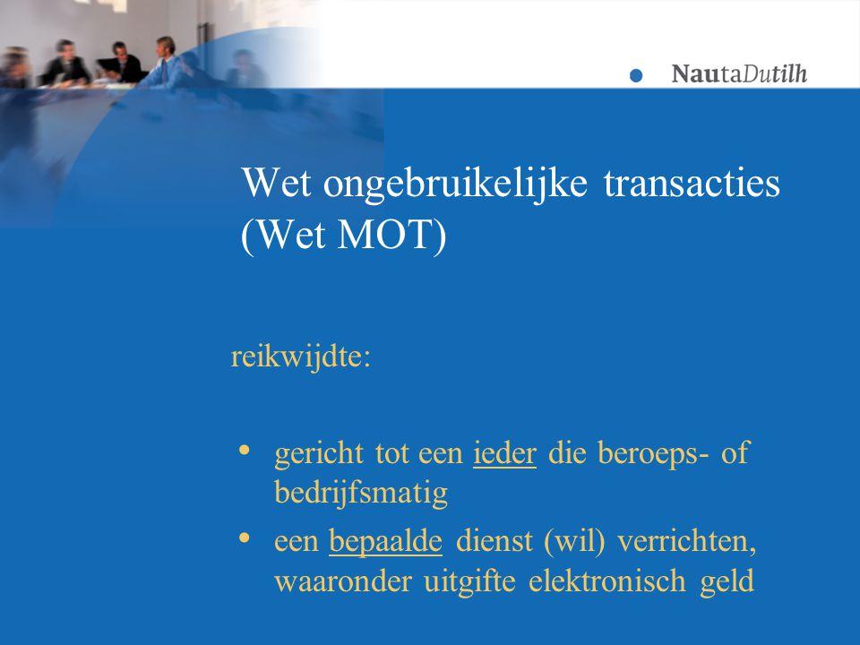 Wet ongebruikelijke transacties (Wet MOT) reikwijdte:  gericht tot een ieder die beroeps- of bedrijfsmatig  een bepaalde dienst (wil) verrichten, waaronder uitgifte elektronisch geld