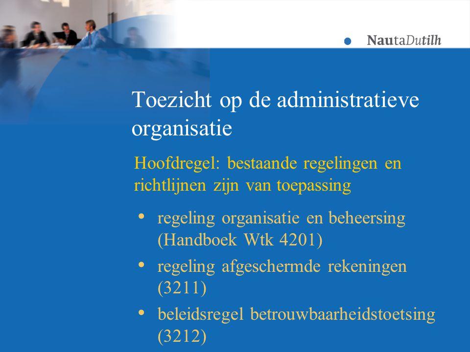 Toezicht op de administratieve organisatie  regeling organisatie en beheersing (Handboek Wtk 4201)  regeling afgeschermde rekeningen (3211)  beleidsregel betrouwbaarheidstoetsing (3212) Hoofdregel: bestaande regelingen en richtlijnen zijn van toepassing
