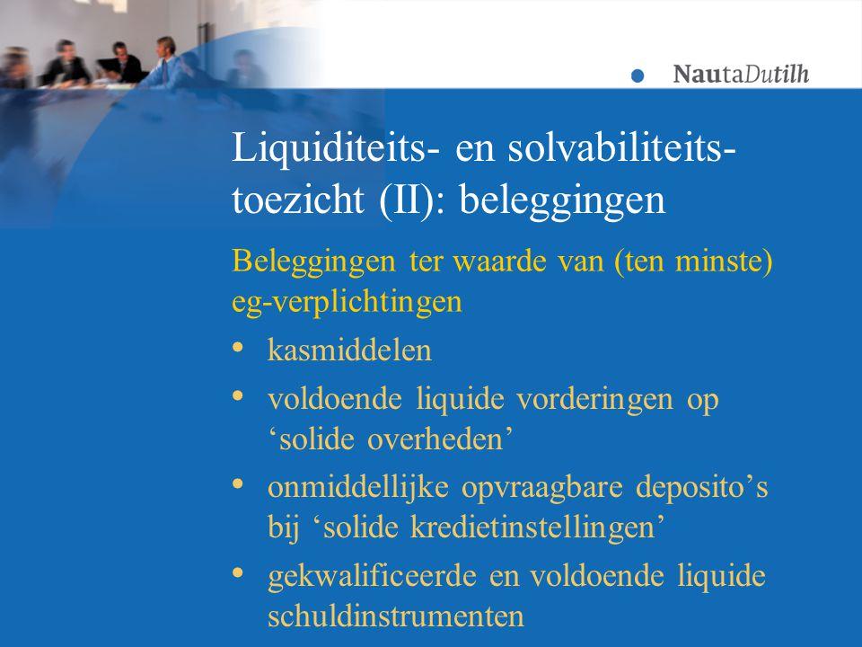 Liquiditeits- en solvabiliteits- toezicht (II): beleggingen  kasmiddelen  voldoende liquide vorderingen op 'solide overheden'  onmiddellijke opvraagbare deposito's bij 'solide kredietinstellingen'  gekwalificeerde en voldoende liquide schuldinstrumenten Beleggingen ter waarde van (ten minste) eg-verplichtingen