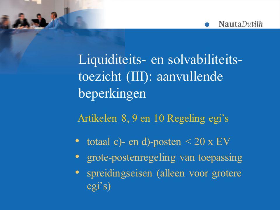 Liquiditeits- en solvabiliteits- toezicht (III): aanvullende beperkingen  totaal c)- en d)-posten < 20 x EV  grote-postenregeling van toepassing  spreidingseisen (alleen voor grotere egi's) Artikelen 8, 9 en 10 Regeling egi's