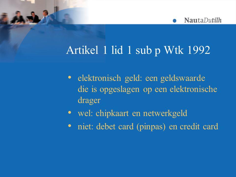 Artikel 1 lid 1 sub p Wtk 1992  elektronisch geld: een geldswaarde die is opgeslagen op een elektronische drager  wel: chipkaart en netwerkgeld  niet: debet card (pinpas) en credit card