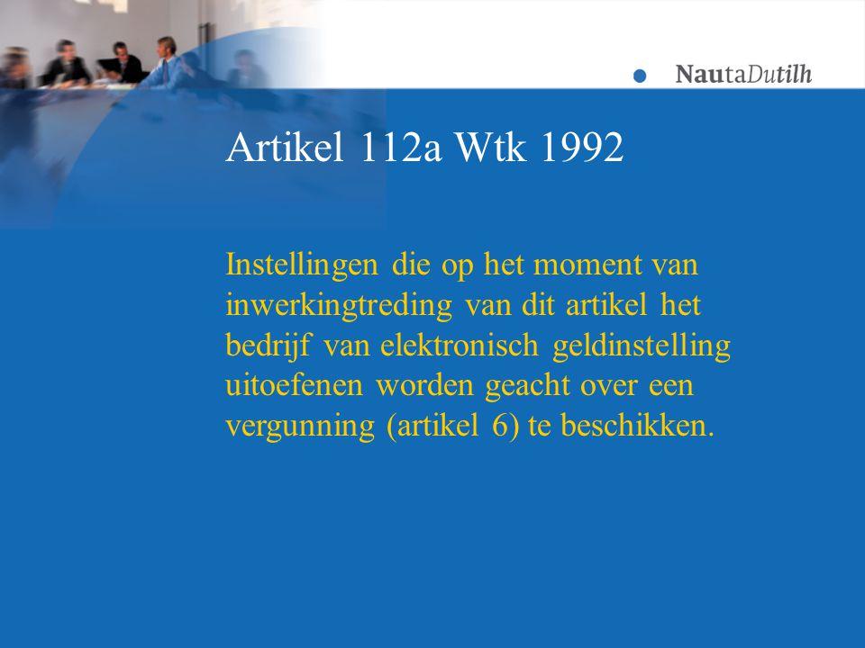 Artikel 112a Wtk 1992 Instellingen die op het moment van inwerkingtreding van dit artikel het bedrijf van elektronisch geldinstelling uitoefenen worden geacht over een vergunning (artikel 6) te beschikken.