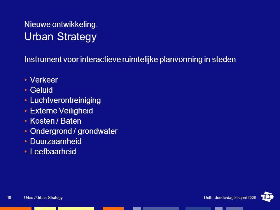 Delft, donderdag 20 april 2006Urbis / Urban Strategy18 Nieuwe ontwikkeling: Urban Strategy Instrument voor interactieve ruimtelijke planvorming in steden Verkeer Geluid Luchtverontreiniging Externe Veiligheid Kosten / Baten Ondergrond / grondwater Duurzaamheid Leefbaarheid