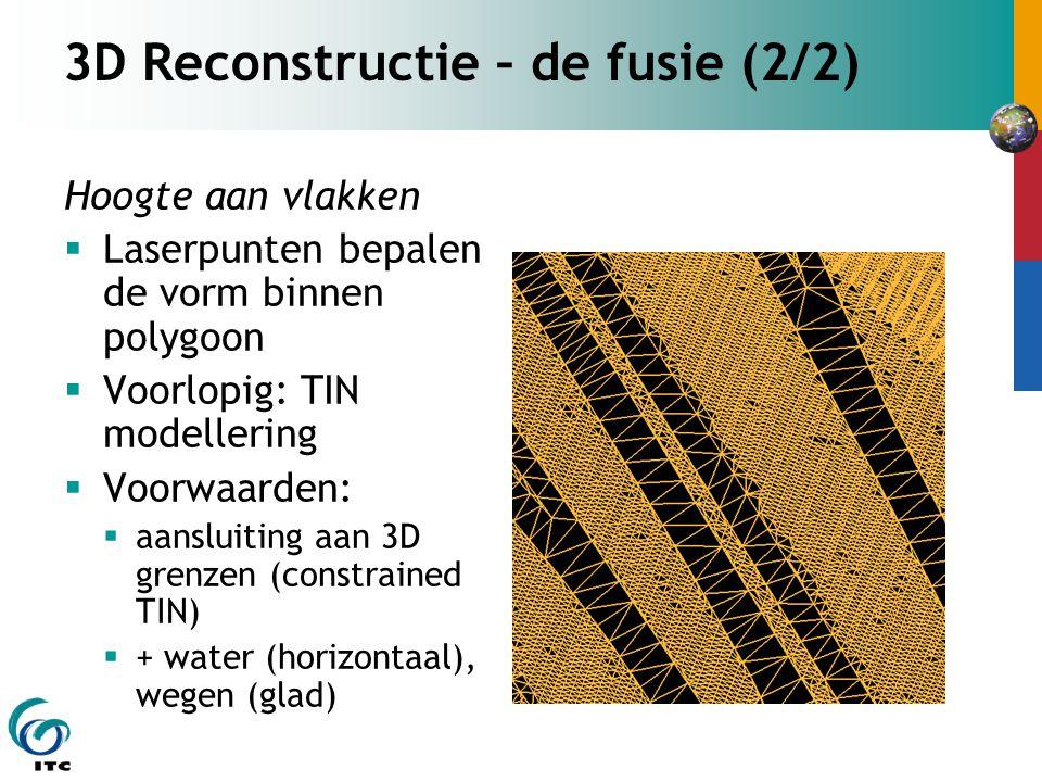 3D Reconstructie – de fusie (2/2) Hoogte aan vlakken  Laserpunten bepalen de vorm binnen polygoon  Voorlopig: TIN modellering  Voorwaarden:  aansluiting aan 3D grenzen (constrained TIN)  + water (horizontaal), wegen (glad)