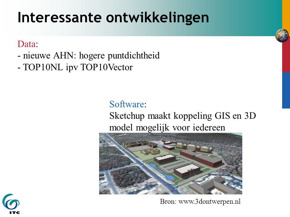 Interessante ontwikkelingen Bron: www.3dontwerpen.nl Software: Sketchup maakt koppeling GIS en 3D model mogelijk voor iedereen Data: - nieuwe AHN: hogere puntdichtheid - TOP10NL ipv TOP10Vector