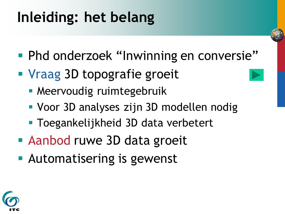 Inleiding: het belang  Phd onderzoek Inwinning en conversie  Vraag 3D topografie groeit  Meervoudig ruimtegebruik  Voor 3D analyses zijn 3D modellen nodig  Toegankelijkheid 3D data verbetert  Aanbod ruwe 3D data groeit  Automatisering is gewenst