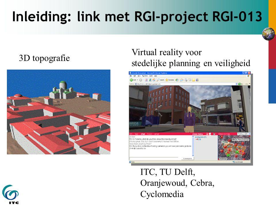 Inleiding: link met RGI-project RGI-013 3D topografie Virtual reality voor stedelijke planning en veiligheid ITC, TU Delft, Oranjewoud, Cebra, Cyclome
