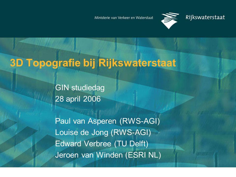 3D Topografie bij Rijkswaterstaat Paul van Asperen (RWS-AGI) Louise de Jong (RWS-AGI) Edward Verbree (TU Delft) Jeroen van Winden (ESRI NL) GIN studiedag 28 april 2006