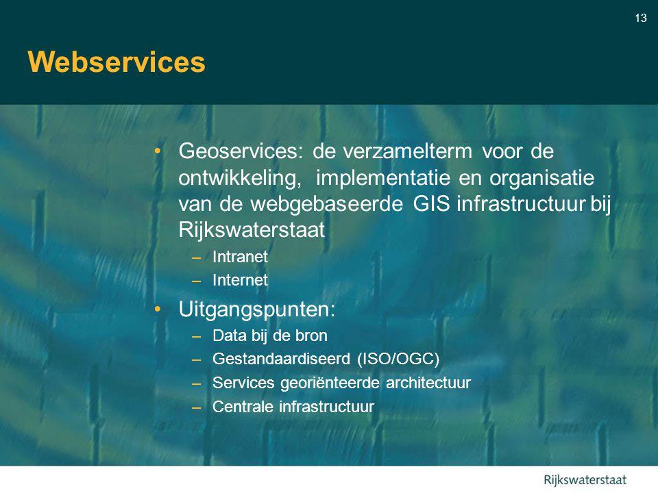 13 Webservices Geoservices: de verzamelterm voor de ontwikkeling, implementatie en organisatie van de webgebaseerde GIS infrastructuur bij Rijkswaterstaat –Intranet –Internet Uitgangspunten: –Data bij de bron –Gestandaardiseerd (ISO/OGC) –Services georiënteerde architectuur –Centrale infrastructuur