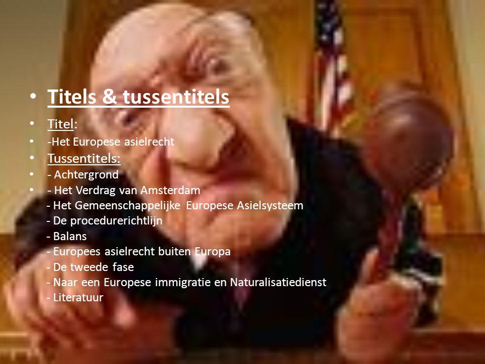 Titels & tussentitels Titel: -Het Europese asielrecht Tussentitels: - Achtergrond - Het Verdrag van Amsterdam - Het Gemeenschappelijke Europese Asielsysteem - De procedurerichtlijn - Balans - Europees asielrecht buiten Europa - De tweede fase - Naar een Europese immigratie en Naturalisatiedienst - Literatuur