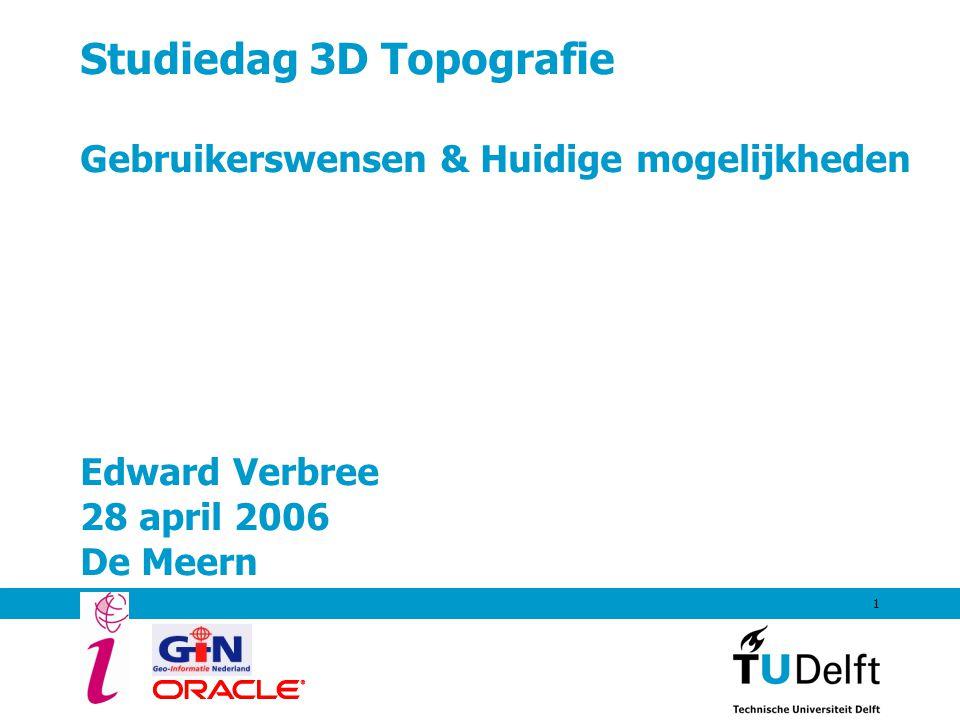 1 Studiedag 3D Topografie Gebruikerswensen & Huidige mogelijkheden Edward Verbree 28 april 2006 De Meern