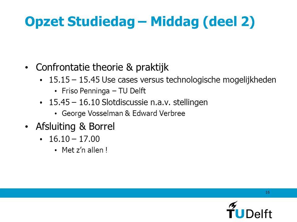 16 Opzet Studiedag – Middag (deel 2) Confrontatie theorie & praktijk 15.15 – 15.45 Use cases versus technologische mogelijkheden Friso Penninga – TU D