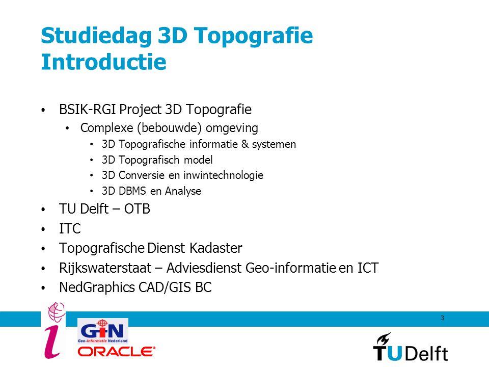 3 Studiedag 3D Topografie Introductie BSIK-RGI Project 3D Topografie Complexe (bebouwde) omgeving 3D Topografische informatie & systemen 3D Topografis