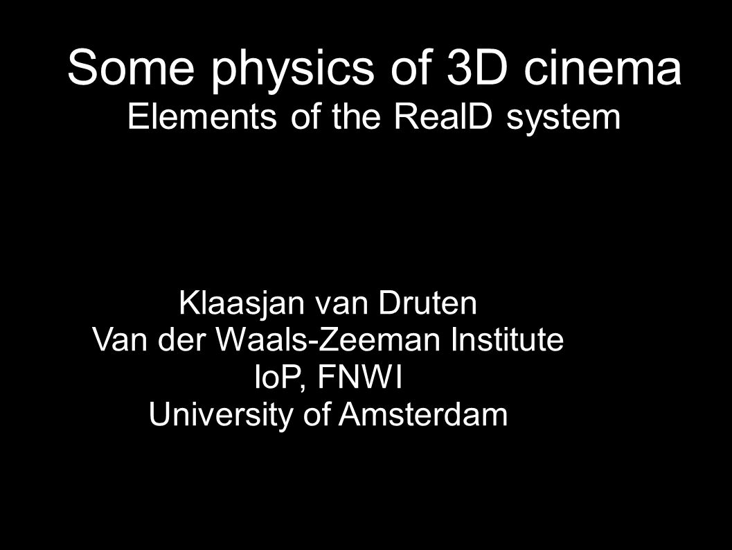 Some physics of 3D cinema Elements of the RealD system Klaasjan van Druten Van der Waals-Zeeman Institute IoP, FNWI University of Amsterdam