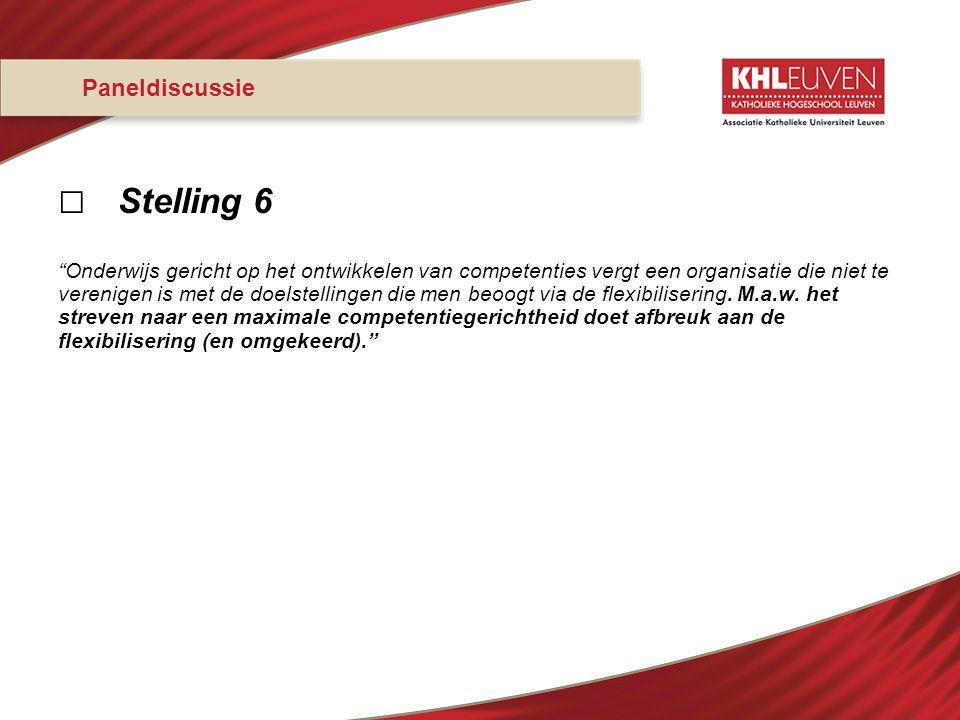 """Paneldiscussie □ Stelling 6 """"Onderwijs gericht op het ontwikkelen van competenties vergt een organisatie die niet te verenigen is met de doelstellinge"""