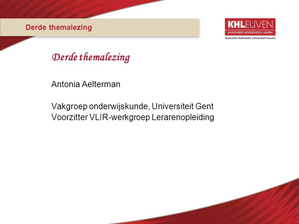 Derde themalezing Antonia Aelterman Vakgroep onderwijskunde, Universiteit Gent Voorzitter VLIR-werkgroep Lerarenopleiding