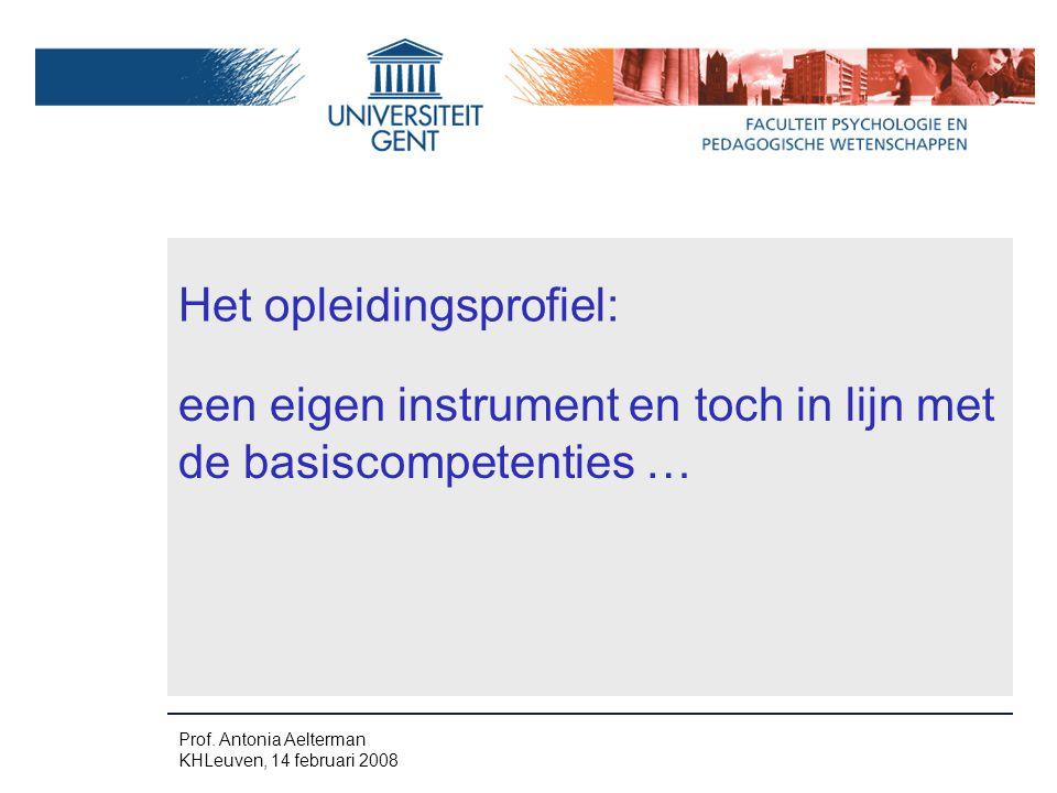 Prof. Antonia Aelterman KHLeuven, 14 februari 2008 Het opleidingsprofiel: een eigen instrument en toch in lijn met de basiscompetenties …