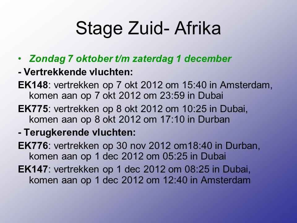 Stage Zuid- Afrika Zondag 7 oktober t/m zaterdag 1 december - Vertrekkende vluchten: EK148: vertrekken op 7 okt 2012 om 15:40 in Amsterdam, komen aan op 7 okt 2012 om 23:59 in Dubai EK775: vertrekken op 8 okt 2012 om 10:25 in Dubai, komen aan op 8 okt 2012 om 17:10 in Durban - Terugkerende vluchten: EK776: vertrekken op 30 nov 2012 om18:40 in Durban, komen aan op 1 dec 2012 om 05:25 in Dubai EK147: vertrekken op 1 dec 2012 om 08:25 in Dubai, komen aan op 1 dec 2012 om 12:40 in Amsterdam