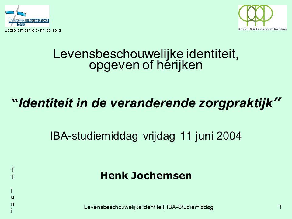 11 juni 200411 juni 2004 Levensbeschouwelijke Identiteit; IBA-Studiemiddag1 Levensbeschouwelijke identiteit, opgeven of herijken Identiteit in de veranderende zorgpraktijk IBA-studiemiddag vrijdag 11 juni 2004 Henk Jochemsen
