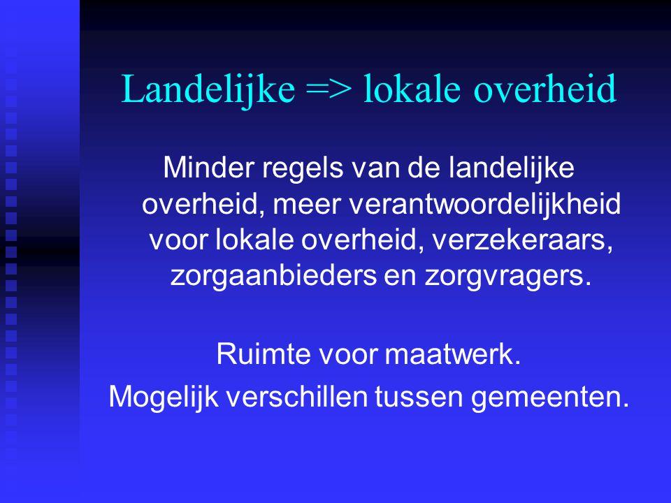 Landelijke => lokale overheid Minder regels van de landelijke overheid, meer verantwoordelijkheid voor lokale overheid, verzekeraars, zorgaanbieders en zorgvragers.