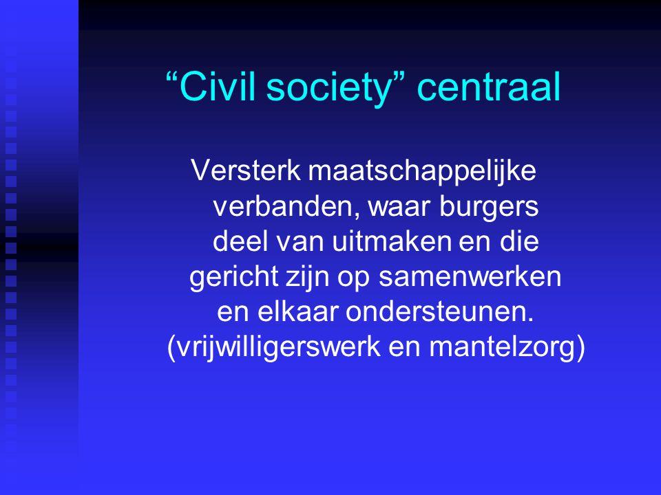 Civil society centraal Versterk maatschappelijke verbanden, waar burgers deel van uitmaken en die gericht zijn op samenwerken en elkaar ondersteunen.