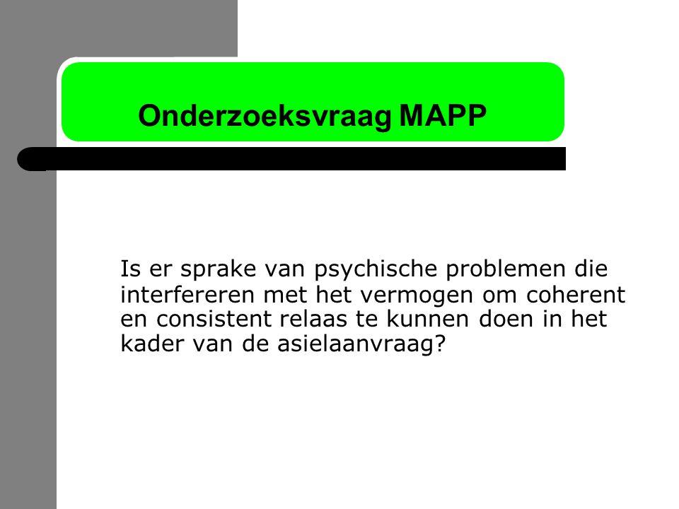 Onderzoeksvraag MAPP Is er sprake van psychische problemen die interfereren met het vermogen om coherent en consistent relaas te kunnen doen in het ka