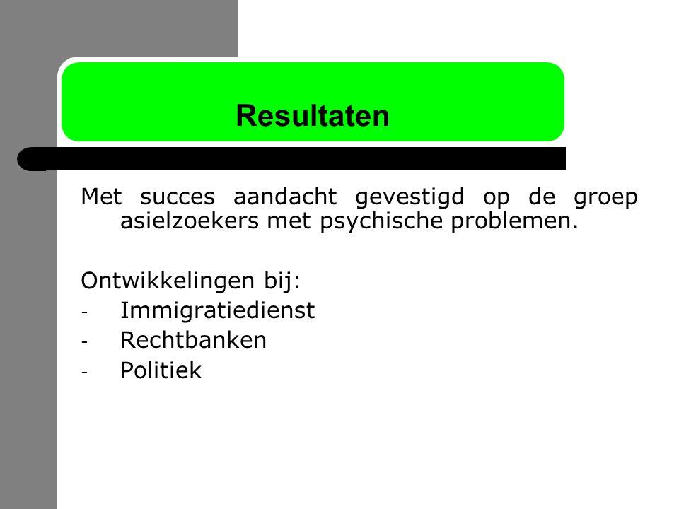 Resultaten Met succes aandacht gevestigd op de groep asielzoekers met psychische problemen. Ontwikkelingen bij: - Immigratiedienst - Rechtbanken - Pol
