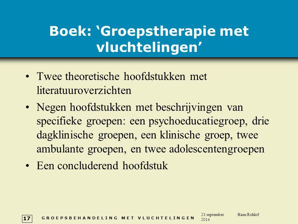 G R O E P S B E H A N D E L I N G M E T V L U C H T E L I N G E N 23 september 2014 Hans Rohlof 17 Boek: 'Groepstherapie met vluchtelingen' Twee theor