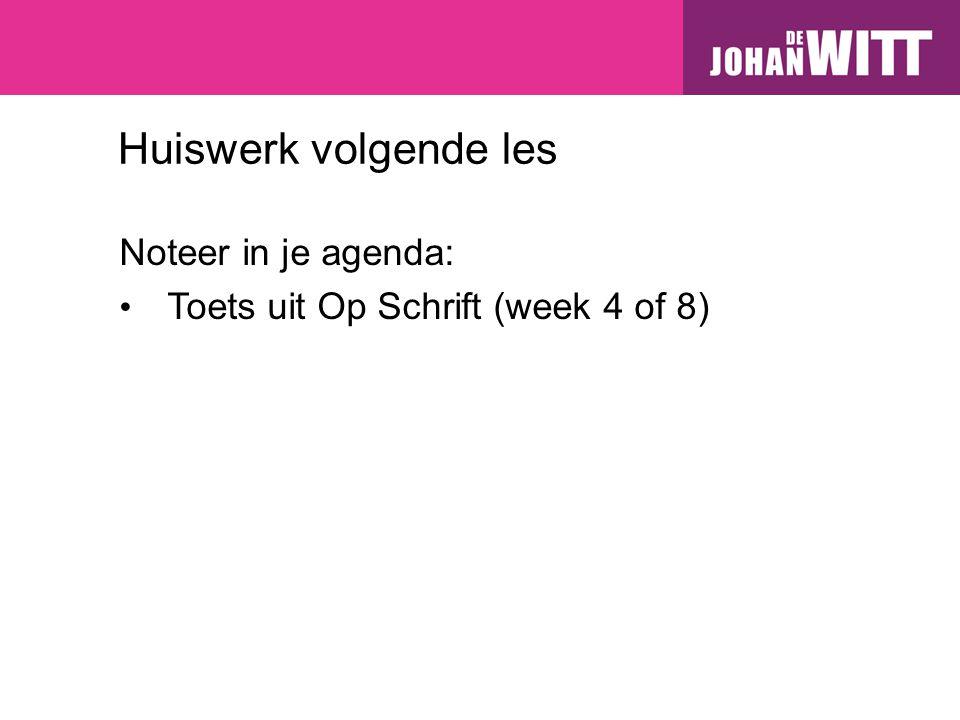 Huiswerk volgende les Noteer in je agenda: Toets uit Op Schrift (week 4 of 8)