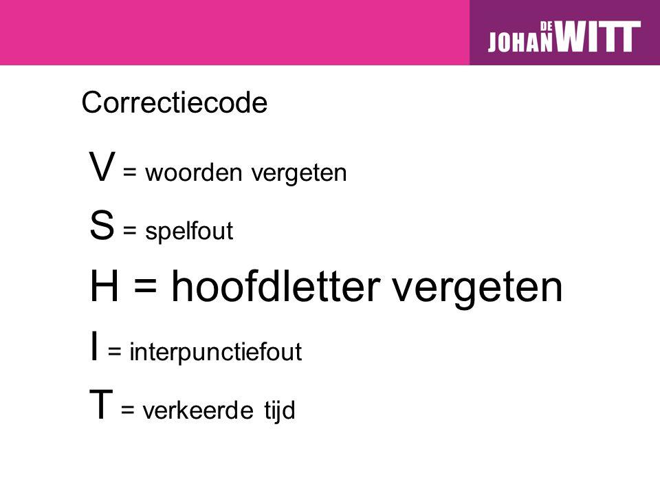 Correctiecode V = woorden vergeten S = spelfout H = hoofdletter vergeten I = interpunctiefout T = verkeerde tijd