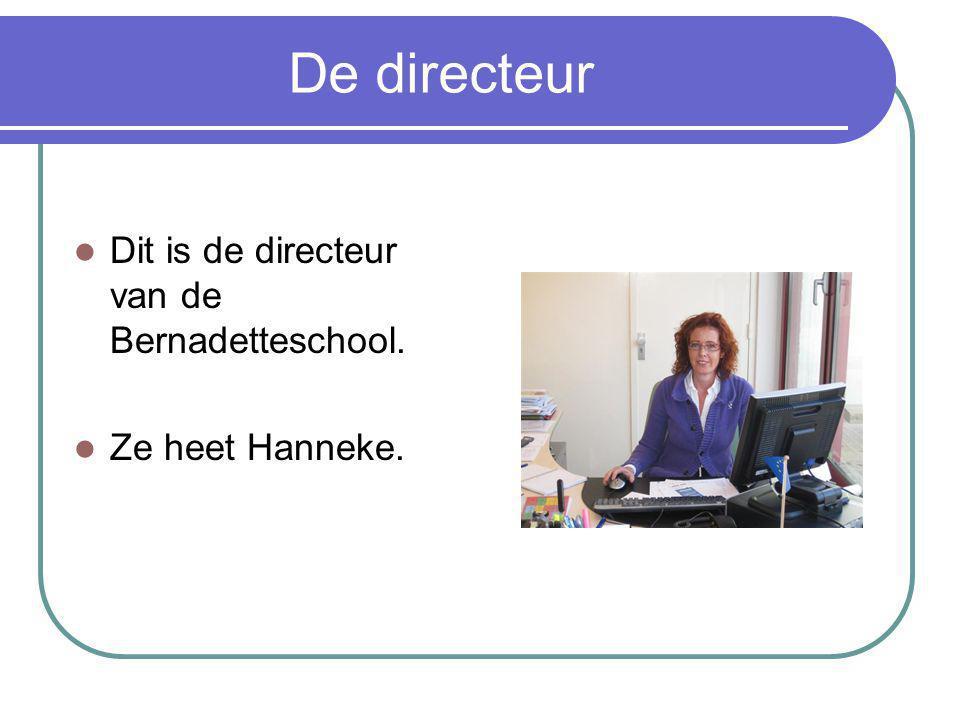 De directeur Dit is de directeur van de Bernadetteschool. Ze heet Hanneke.