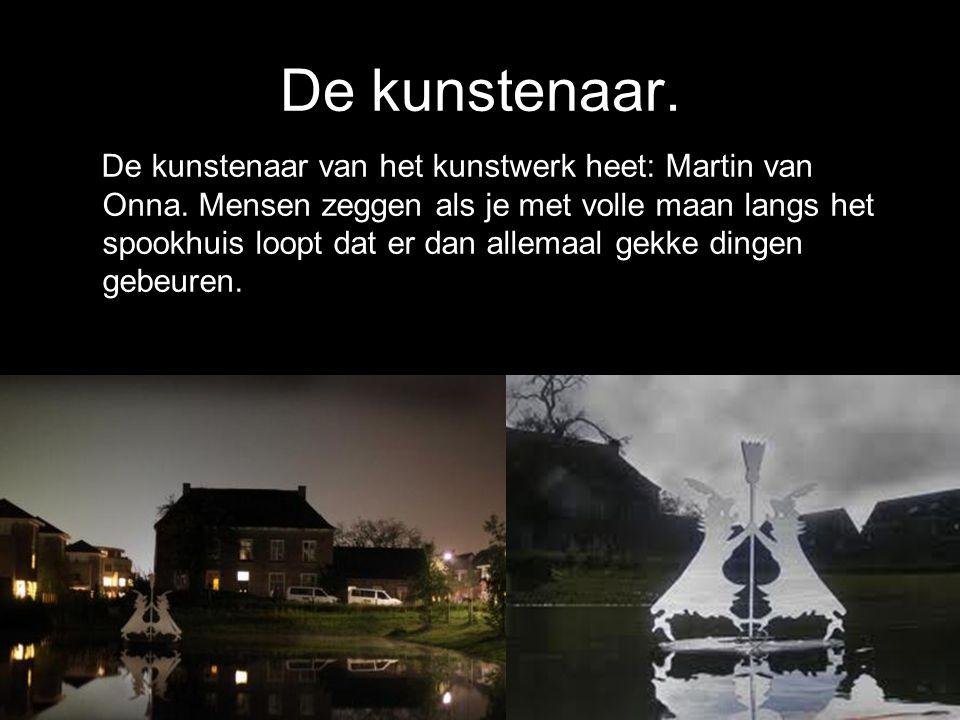 De kunstenaar. De kunstenaar van het kunstwerk heet: Martin van Onna. Mensen zeggen als je met volle maan langs het spookhuis loopt dat er dan allemaa