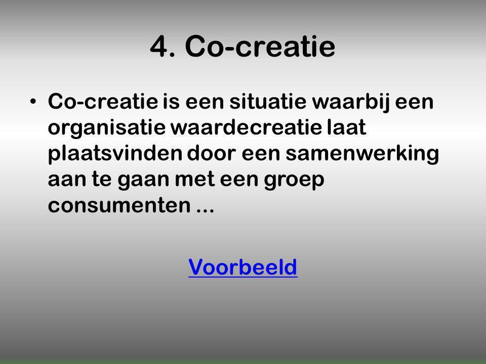 4. Co-creatie Co-creatie is een situatie waarbij een organisatie waardecreatie laat plaatsvinden door een samenwerking aan te gaan met een groep consu