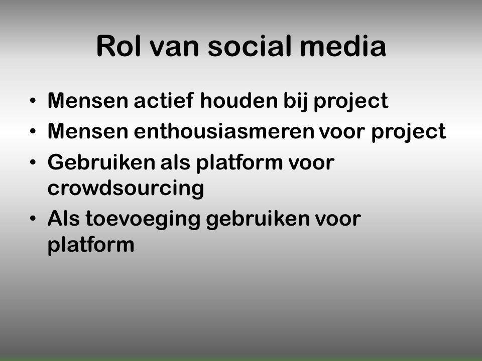Rol van social media Mensen actief houden bij project Mensen enthousiasmeren voor project Gebruiken als platform voor crowdsourcing Als toevoeging gebruiken voor platform