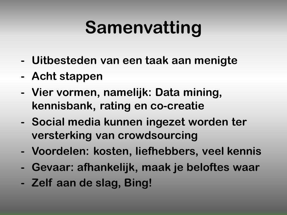 Samenvatting -Uitbesteden van een taak aan menigte -Acht stappen -Vier vormen, namelijk: Data mining, kennisbank, rating en co-creatie -Social media kunnen ingezet worden ter versterking van crowdsourcing -Voordelen: kosten, liefhebbers, veel kennis -Gevaar: afhankelijk, maak je beloftes waar -Zelf aan de slag, Bing!