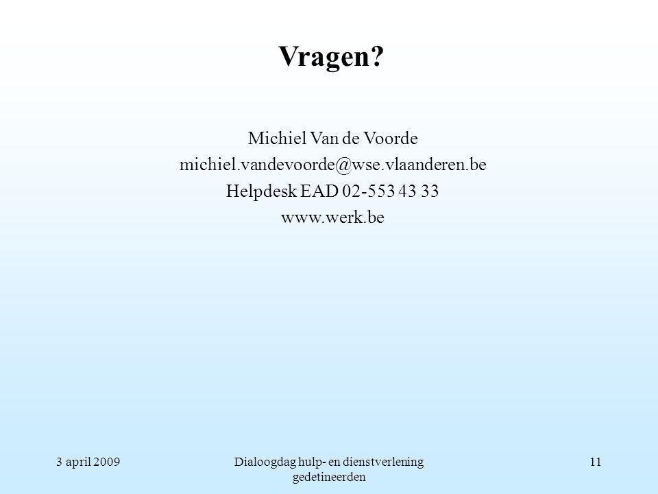 3 april 2009Dialoogdag hulp- en dienstverlening gedetineerden 11 Michiel Van de Voorde michiel.vandevoorde@wse.vlaanderen.be Helpdesk EAD 02-553 43 33 www.werk.be Vragen