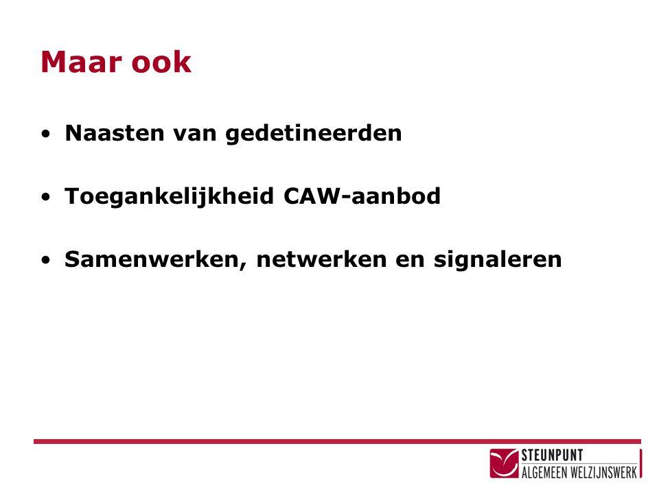 Maar ook Naasten van gedetineerden Toegankelijkheid CAW-aanbod Samenwerken, netwerken en signaleren