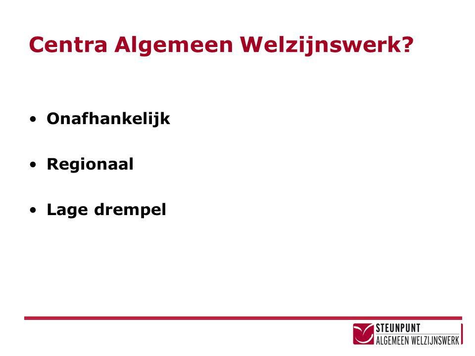 Centra Algemeen Welzijnswerk? Onafhankelijk Regionaal Lage drempel