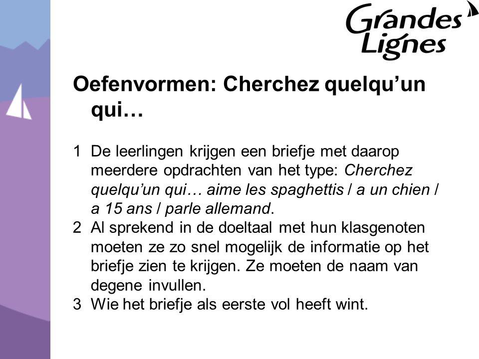 Oefenvormen: Cherchez quelqu'un qui… 1De leerlingen krijgen een briefje met daarop meerdere opdrachten van het type: Cherchez quelqu'un qui… aime les spaghettis / a un chien / a 15 ans / parle allemand.