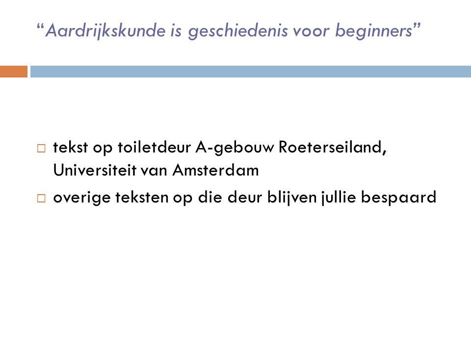 Aardrijkskunde is geschiedenis voor beginners  tekst op toiletdeur A-gebouw Roeterseiland, Universiteit van Amsterdam  overige teksten op die deur blijven jullie bespaard