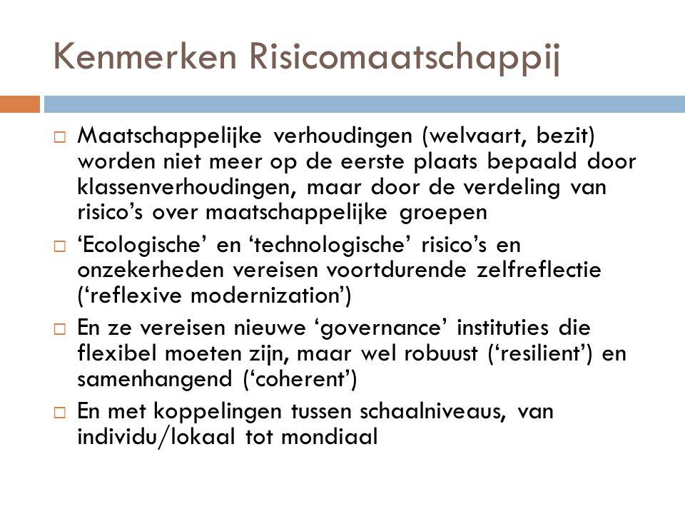 Kenmerken Risicomaatschappij  Maatschappelijke verhoudingen (welvaart, bezit) worden niet meer op de eerste plaats bepaald door klassenverhoudingen, maar door de verdeling van risico's over maatschappelijke groepen  'Ecologische' en 'technologische' risico's en onzekerheden vereisen voortdurende zelfreflectie ('reflexive modernization')  En ze vereisen nieuwe 'governance' instituties die flexibel moeten zijn, maar wel robuust ('resilient') en samenhangend ('coherent')  En met koppelingen tussen schaalniveaus, van individu/lokaal tot mondiaal