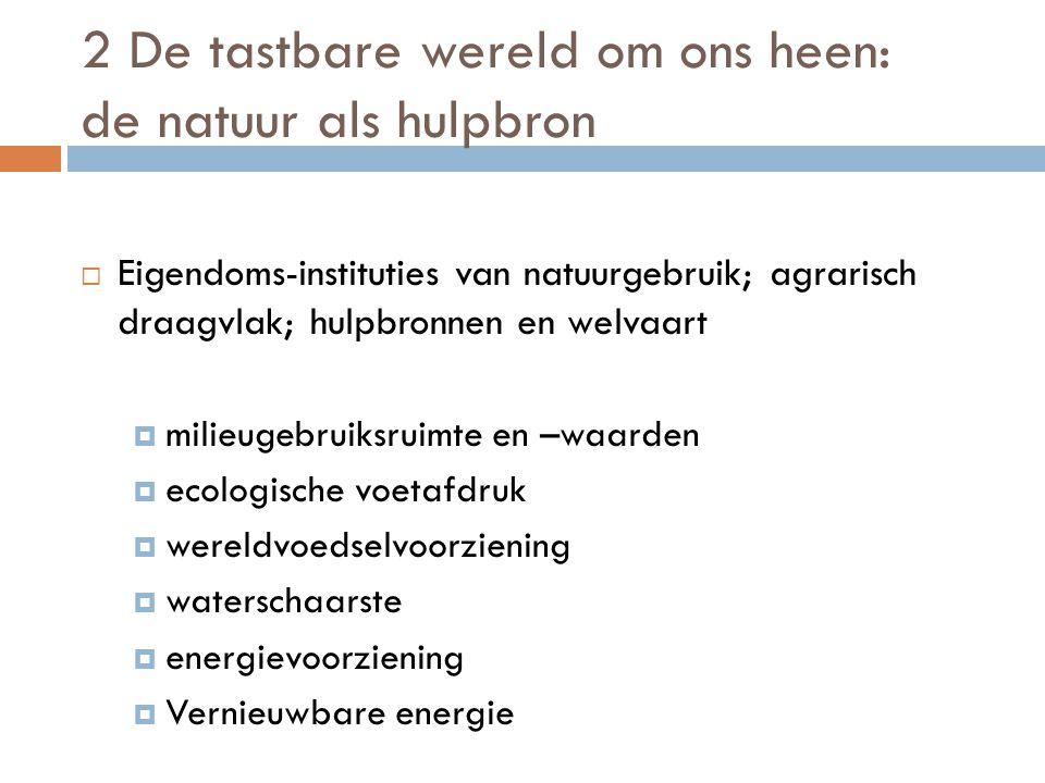 2 De tastbare wereld om ons heen: de natuur als hulpbron  Eigendoms-instituties van natuurgebruik; agrarisch draagvlak; hulpbronnen en welvaart  milieugebruiksruimte en –waarden  ecologische voetafdruk  wereldvoedselvoorziening  waterschaarste  energievoorziening  Vernieuwbare energie